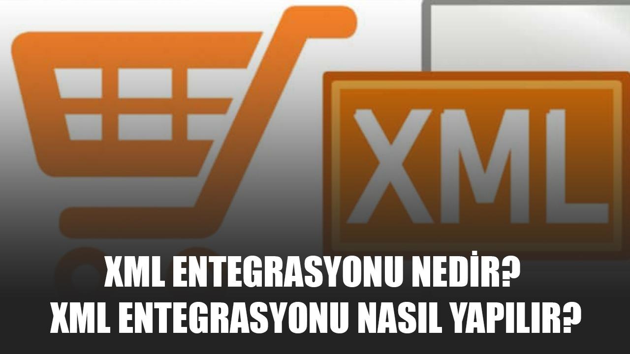 XML Entegrasyonu Nedir? XML Entegrasyonu Nasıl Yapılır?